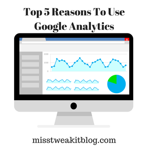 Top 5 Reasons To Use Google Analytics - Miss Tweak It